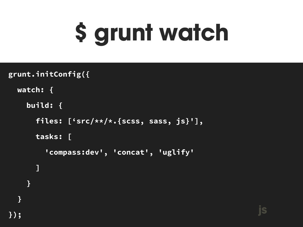 $ grunt watch MAKEFILE grunt.initConfig({ watch...
