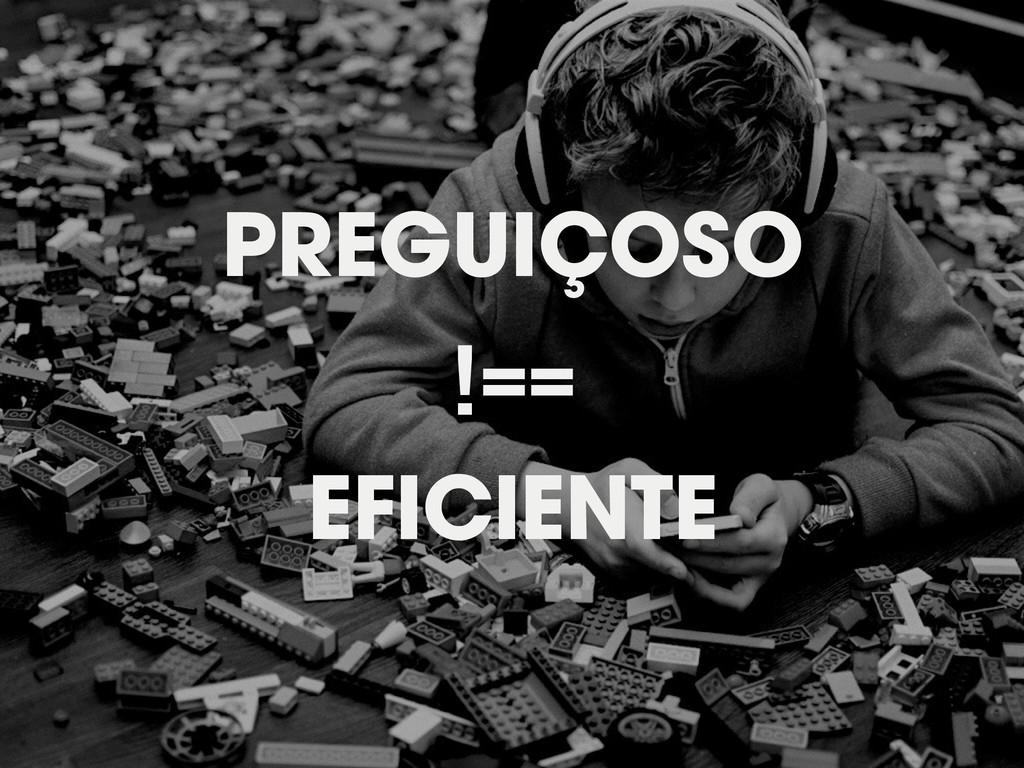 PREGUIÇOSO !== EFICIENTE