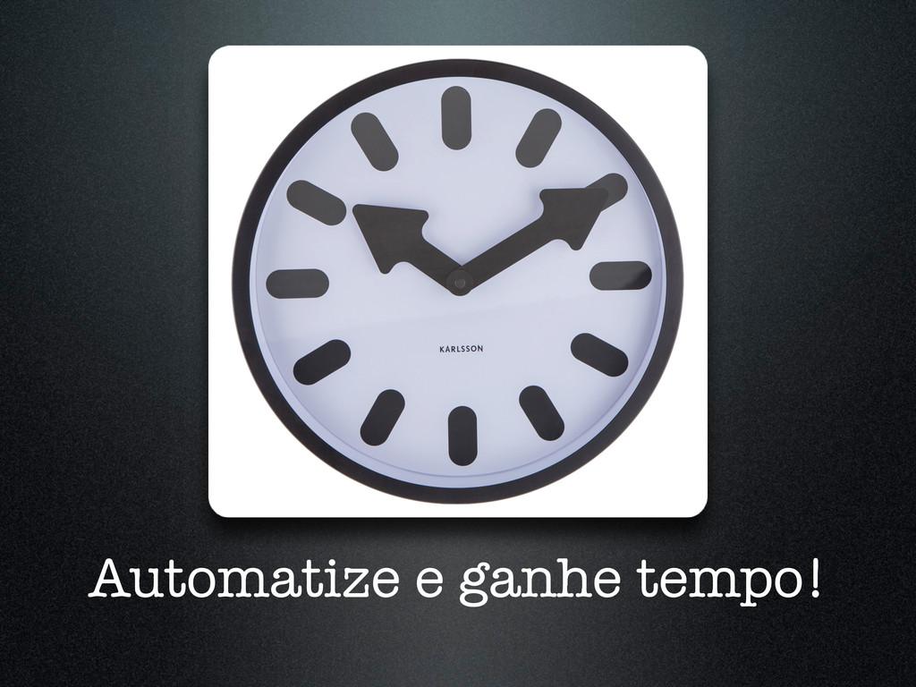 Automatize e ganhe tempo!