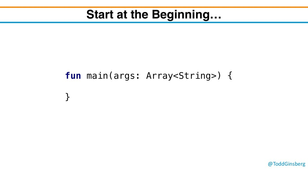 @ToddGinsberg Start at the Beginning… fun main(...