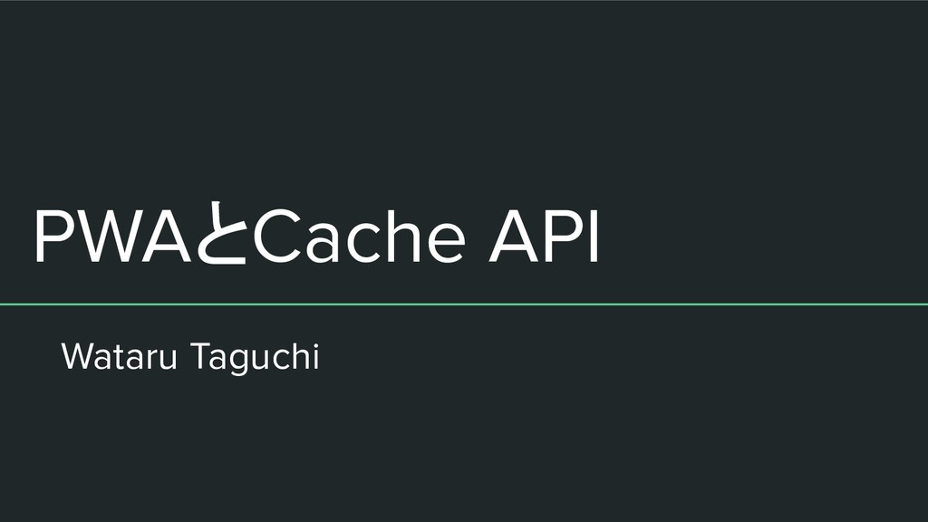 PWAとCache API Wataru Taguchi