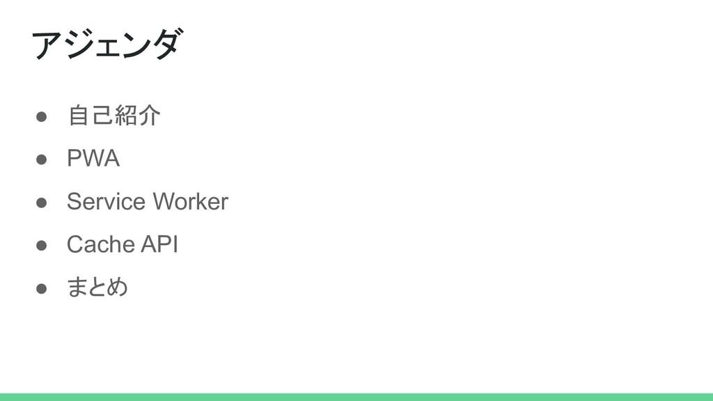 ● 自己紹介 ● PWA ● Service Worker ● Cache API ● まとめ...