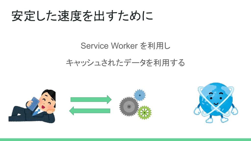 安定した速度を出すために Service Worker を利用し キャッシュされたデータを利用...