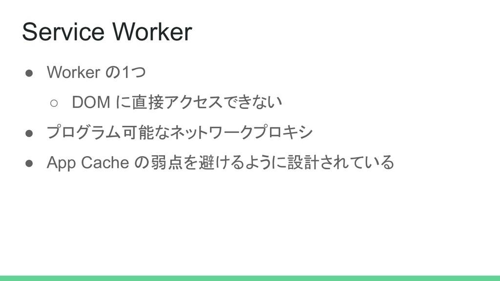 ● Worker の1つ ○ DOM に直接アクセスできない ● プログラム可能なネットワーク...