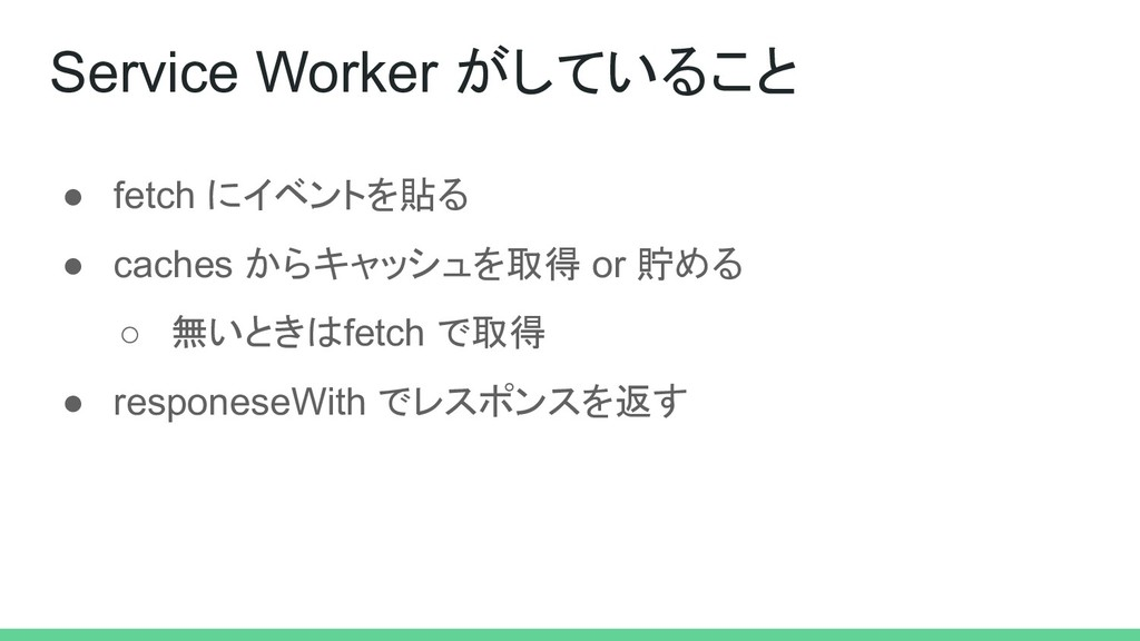 ● fetch にイベントを貼る ● caches からキャッシュを取得 or 貯める ○ 無...