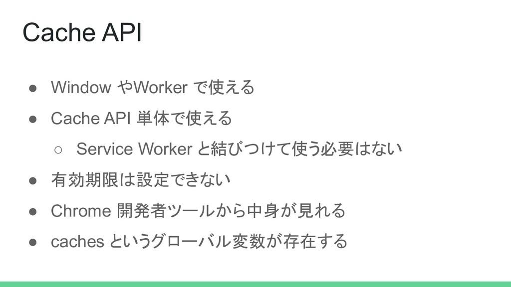 ● Window やWorker で使える ● Cache API 単体で使える ○ Serv...