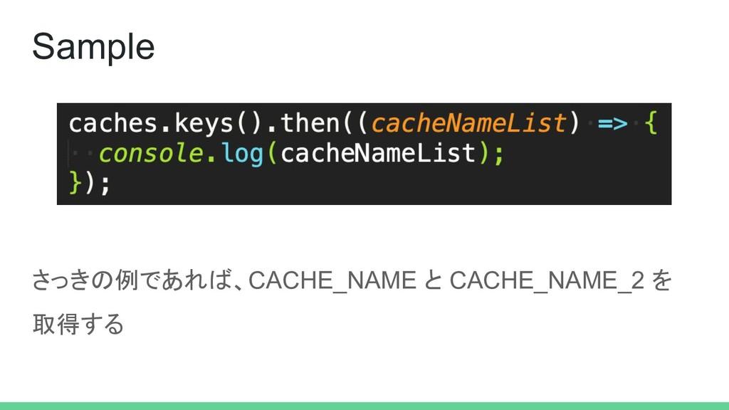 さっきの例であれば、CACHE_NAME と CACHE_NAME_2 を 取得する Samp...