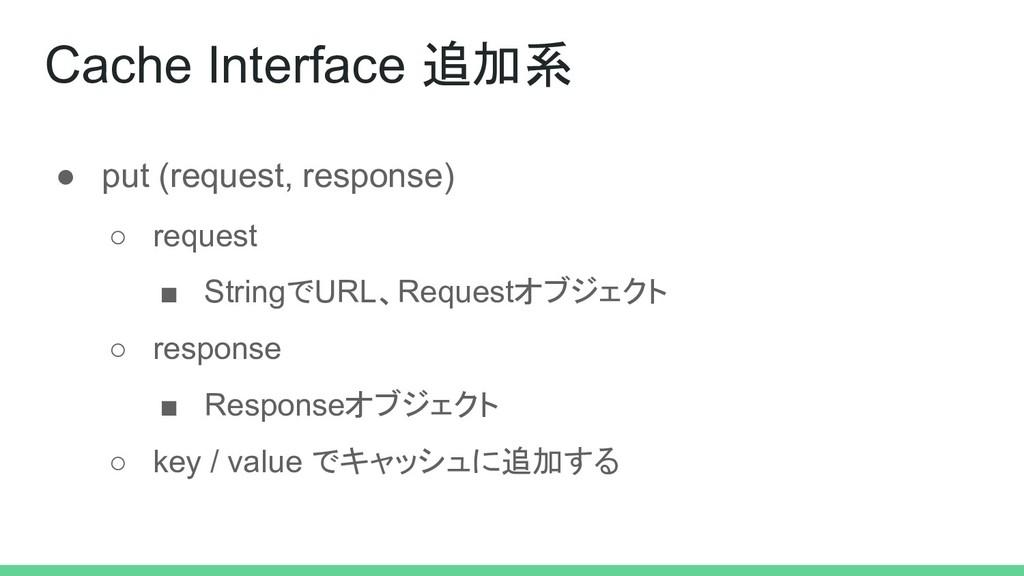 Cache Interface 追加系 ● put (request, response) ○...