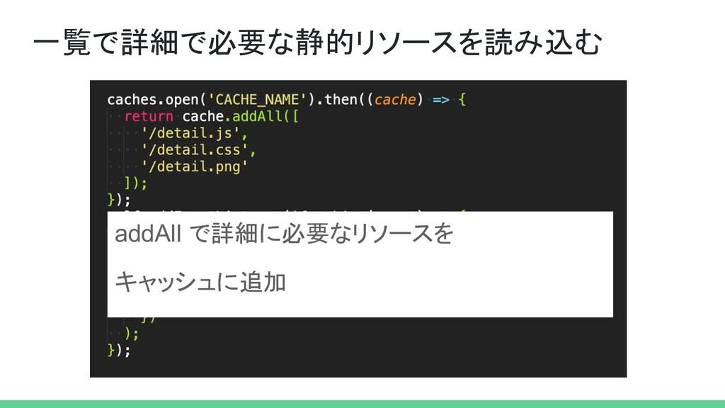 一覧で詳細で必要な静的リソースを読み込む addAll で詳細に必要なリソースを キャッシュに...