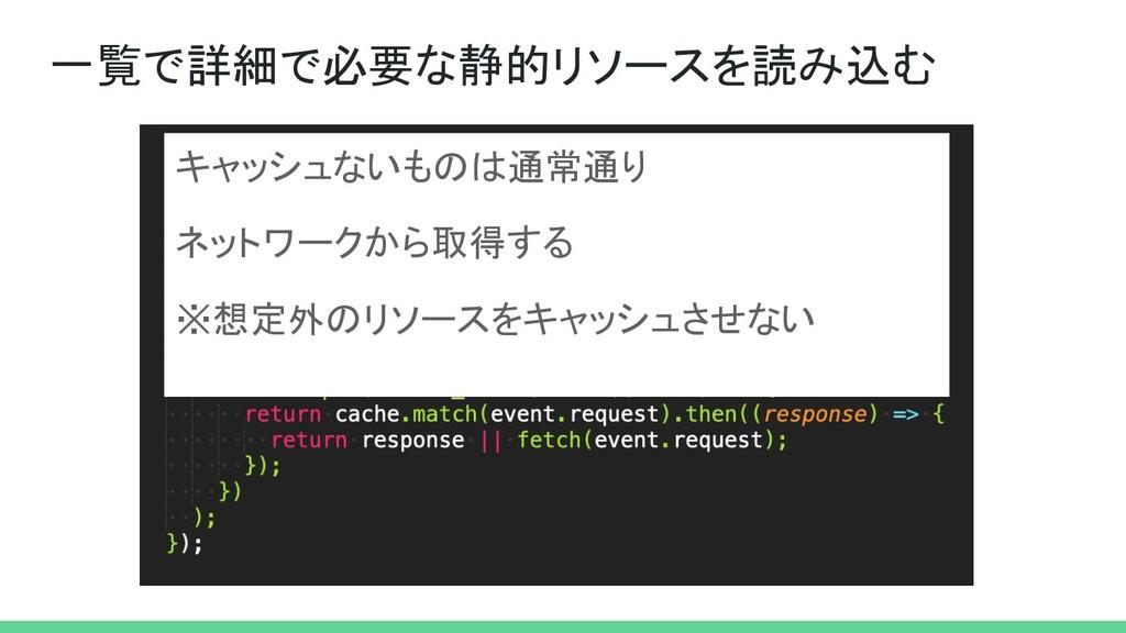 一覧で詳細で必要な静的リソースを読み込む キャッシュないものは通常通り ネットワークから取得す...