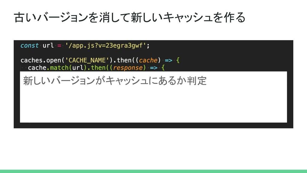 古いバージョンを消して新しいキャッシュを作る 新しいバージョンがキャッシュにあるか判定