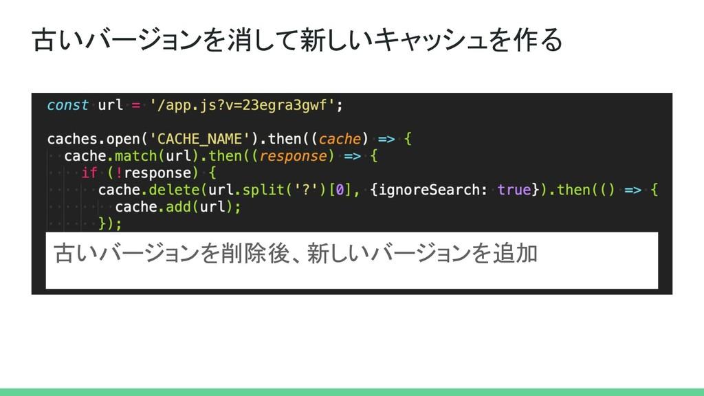 古いバージョンを消して新しいキャッシュを作る 古いバージョンを削除後、新しいバージョンを追加