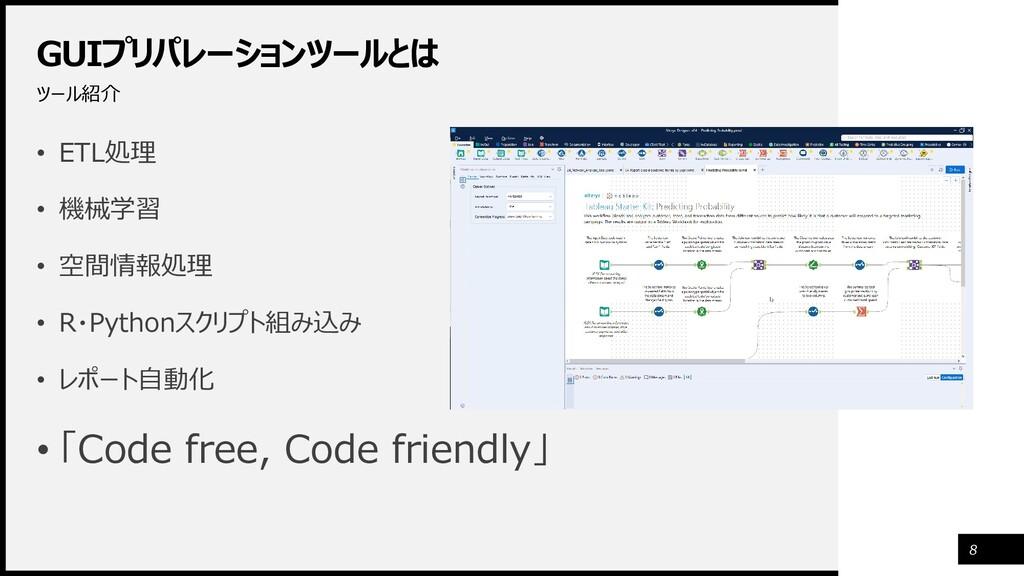 GUIプリパレーションツールとは ツール紹介 8 • ETL処理 • 機械学習 • 空間情報処...