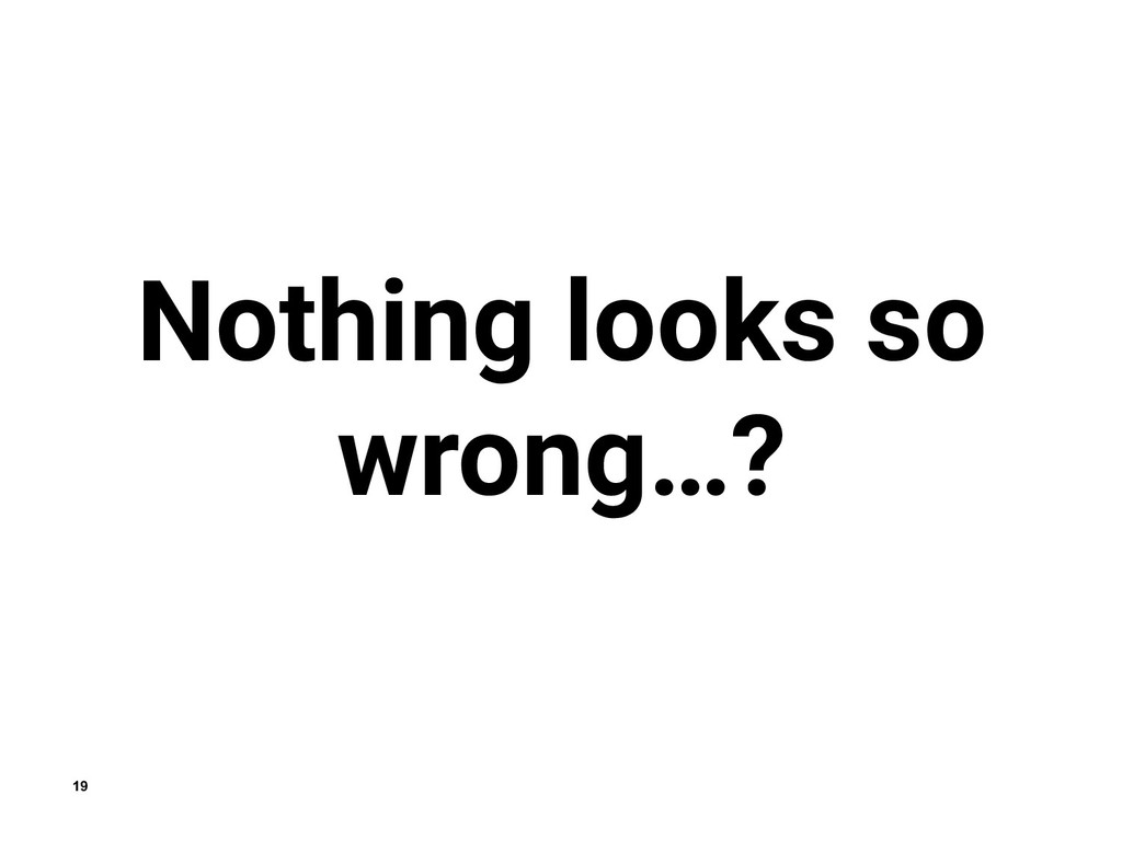 19 Nothing looks so wrong…?