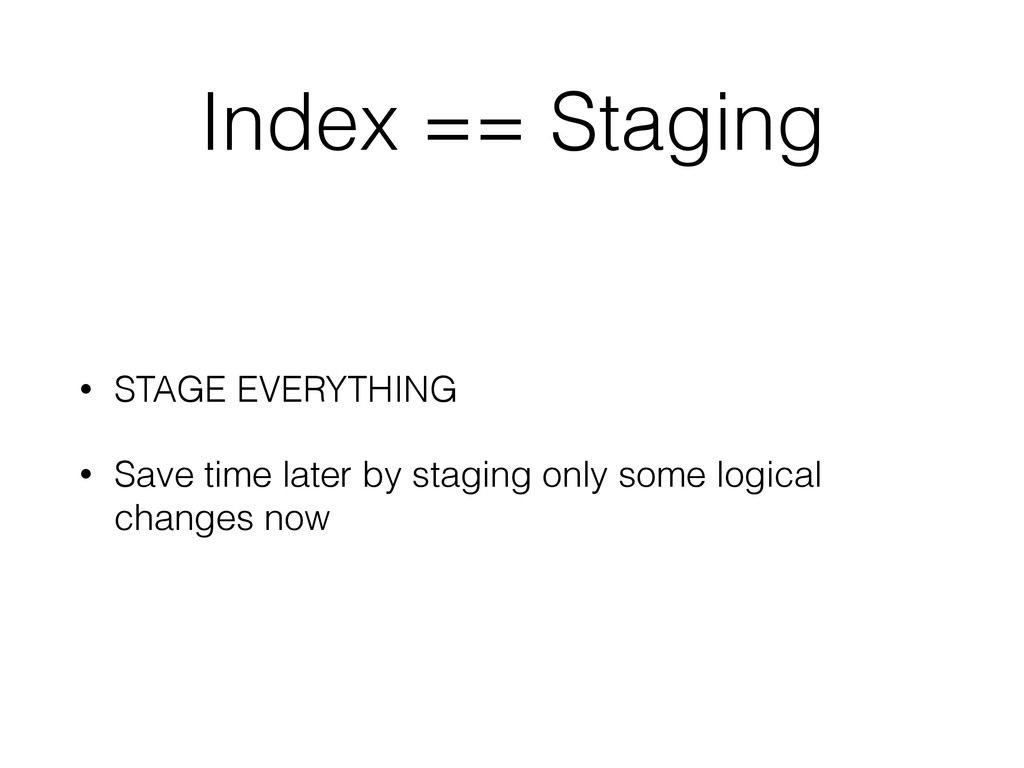 Index == Staging • STAGE EVERYTHING • Save time...