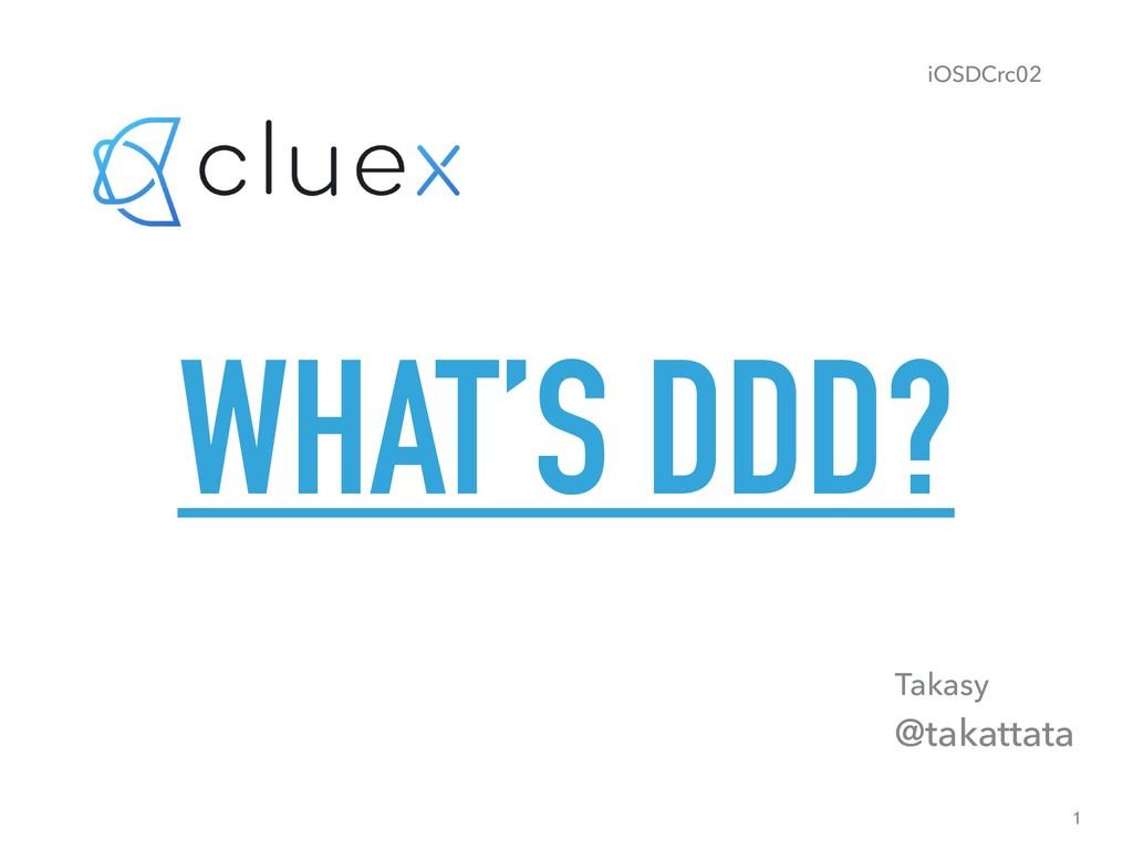 1 Takasy @takattata iOSDCrc02 WHAT'S DDD?