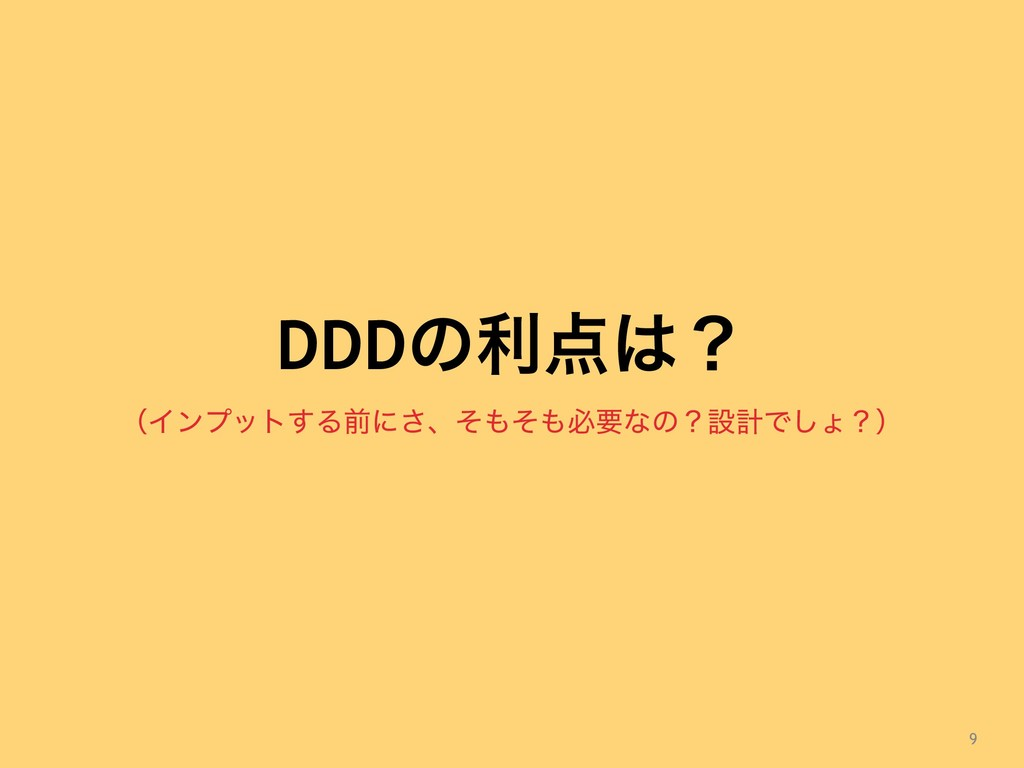 9 ʢΠϯϓοτ͢Δલʹ͞ɺͦͦඞཁͳͷʁઃܭͰ͠ΐʁʣ DDDͷརʁ
