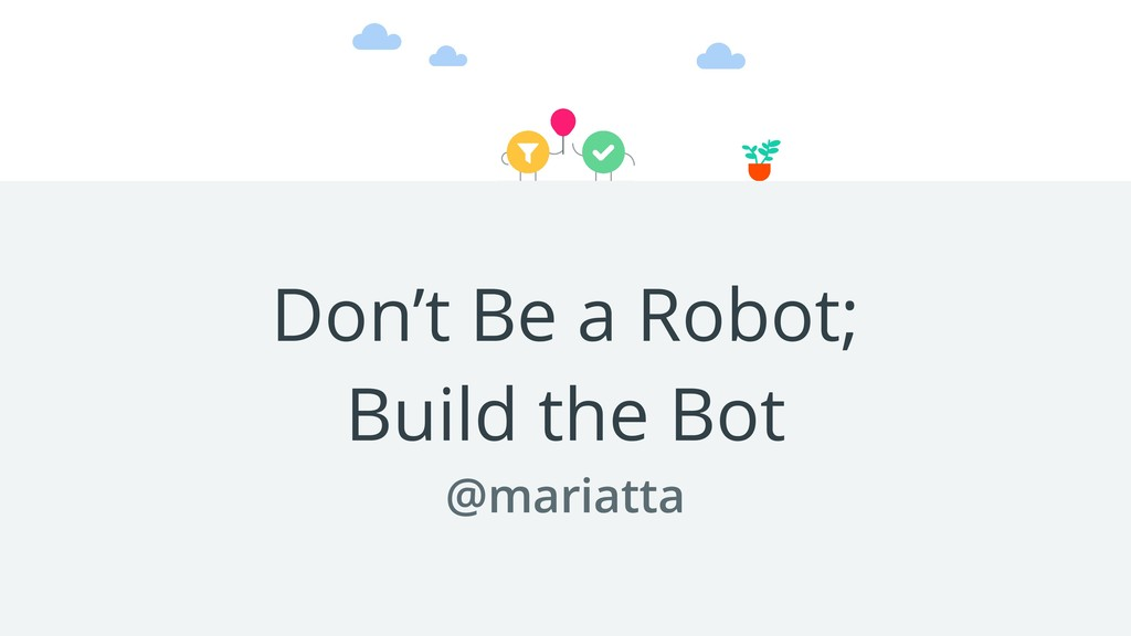 Don't Be a Robot; Build the Bot @mariatta