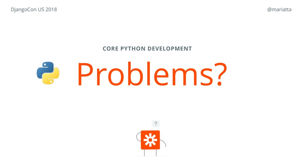 Problems? CORE PYTHON DEVELOPMENT DjangoCon US ...
