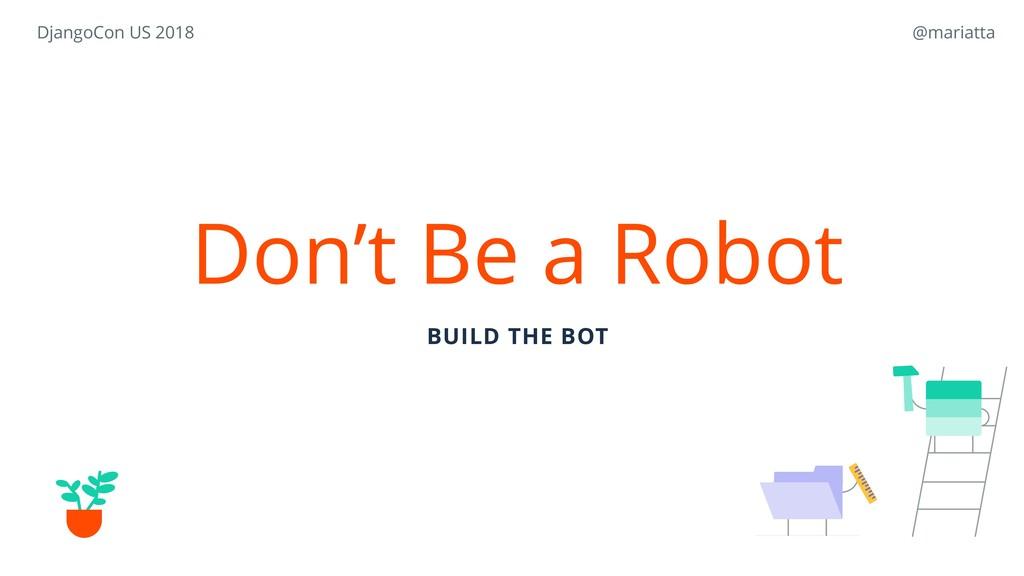 Don't Be a Robot BUILD THE BOT DjangoCon US 201...