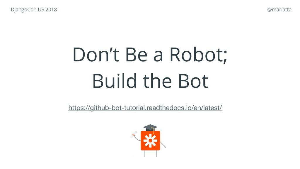 Don't Be a Robot; Build the Bot https://github-...