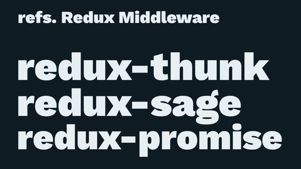 refs. Redux Middleware ɹ redux-thunk redux-sage...