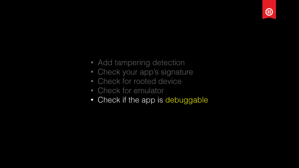 • Add tampering detection • Check your app's si...