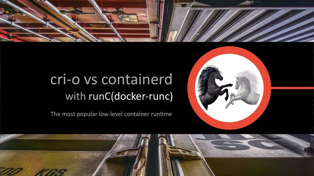 cri-o vs containerd with runC(docker-runc) The ...