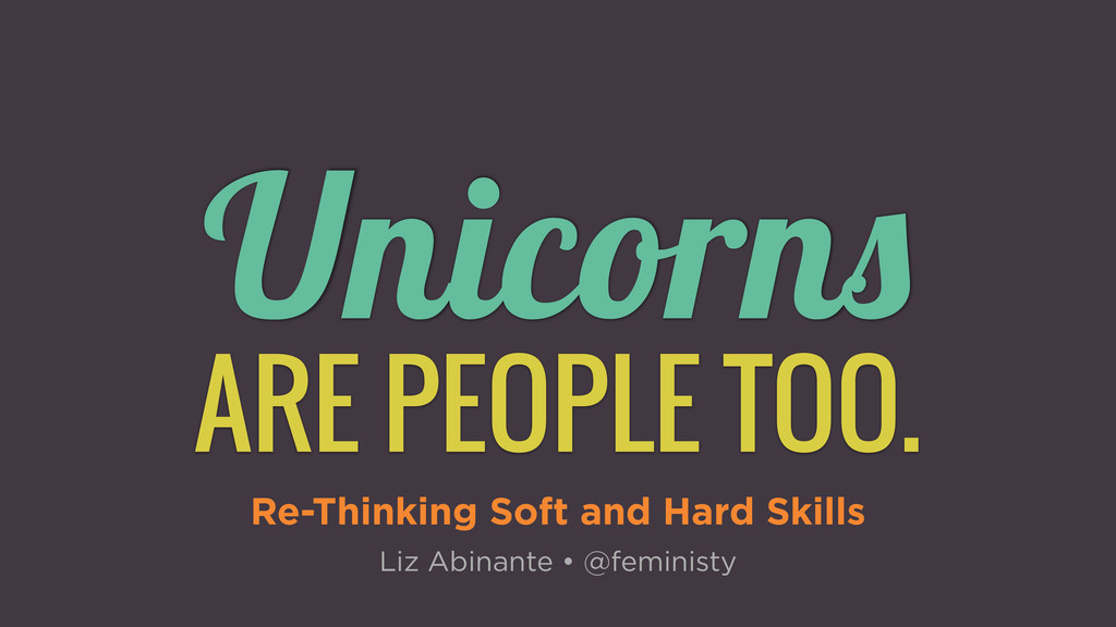 Unicorns ARE PEOPLE TOO. Re-Thinking Soft and H...