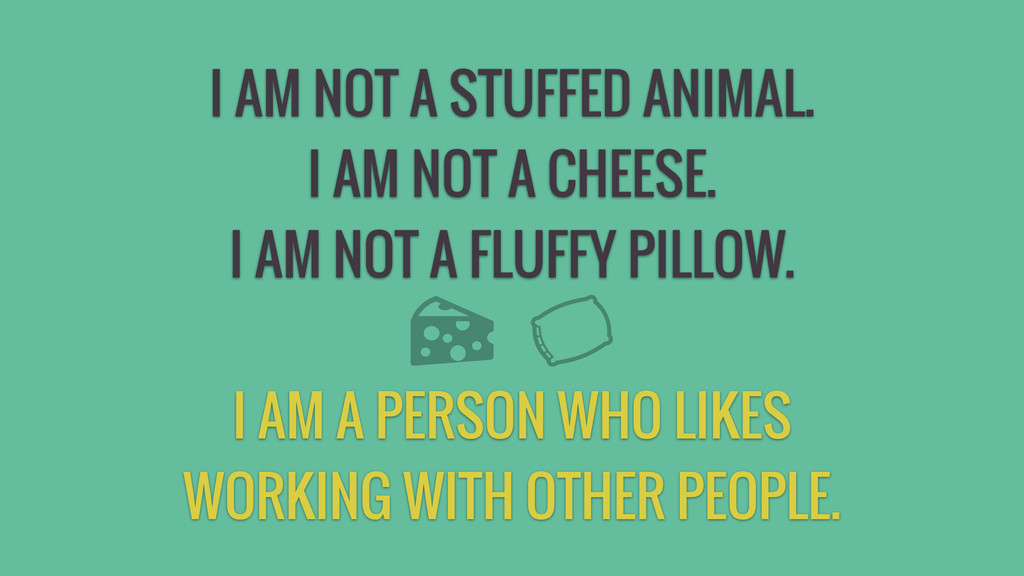 I AM NOT A STUFFED ANIMAL. I AM NOT A CHEESE. I...