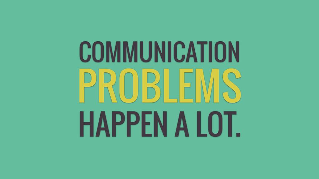 HAPPEN A LOT. PROBLEMS COMMUNICATION
