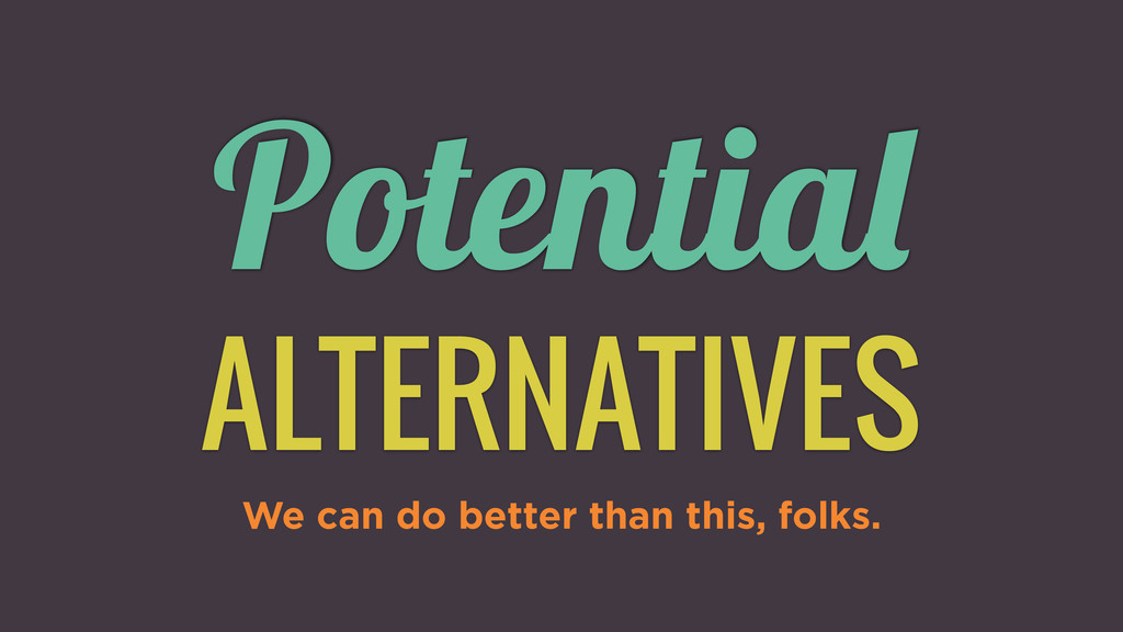 Potential ALTERNATIVES We can do better than th...
