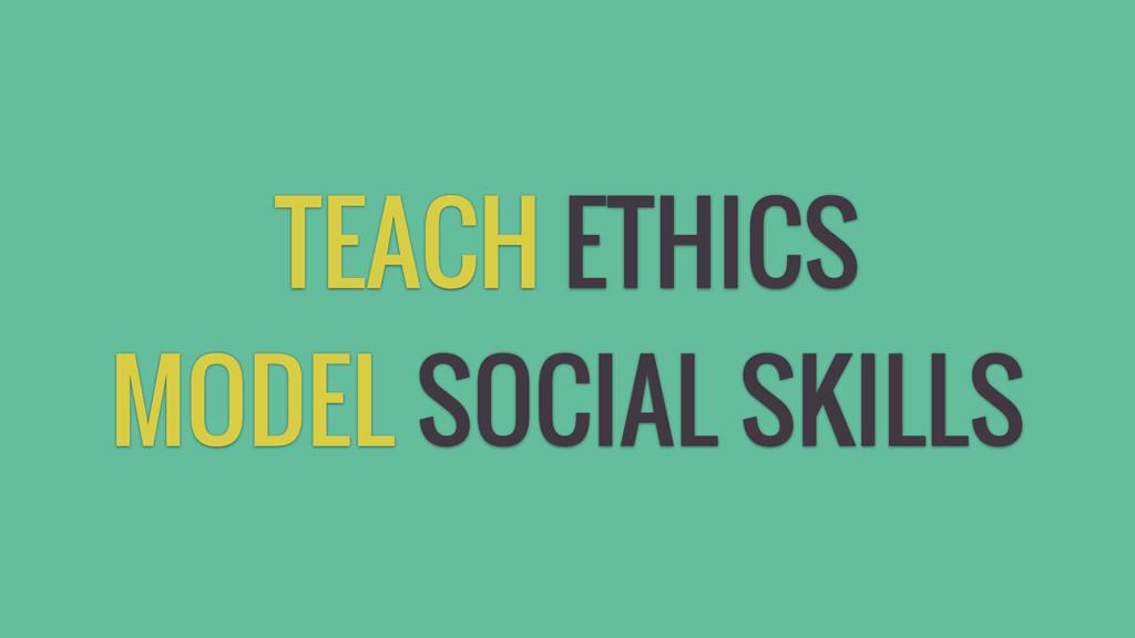 TEACH ETHICS MODEL SOCIAL SKILLS