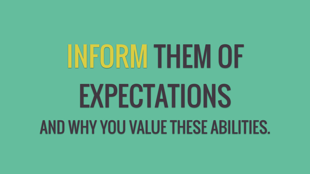 INFORM THEM OF EXPECTATIONS AND WHY YOU VALUE T...