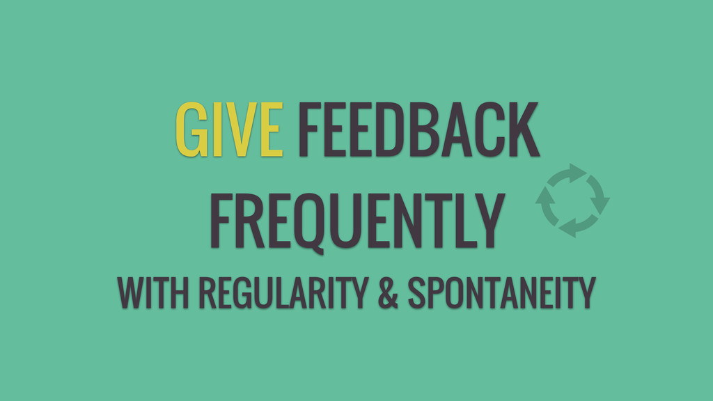 GIVE FEEDBACK FREQUENTLY WITH REGULARITY & SPON...