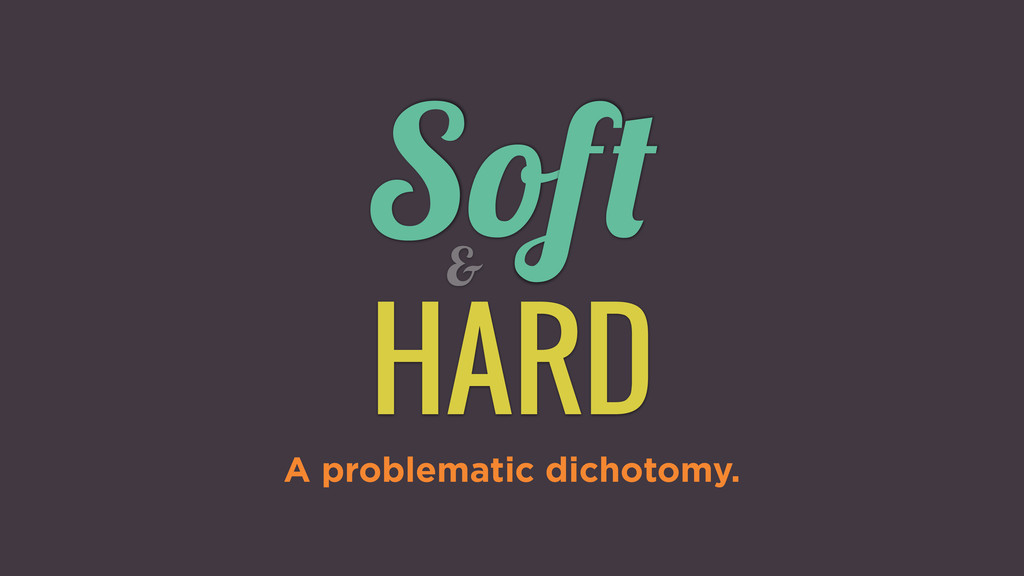 Soft HARD A problematic dichotomy. &
