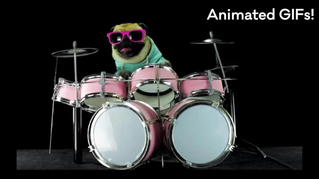 Animated GIFs!