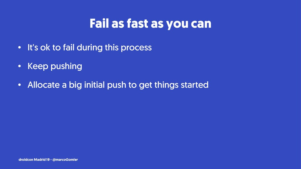 Fail as fast as you can • It's ok to fail durin...