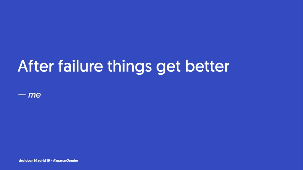After failure things get better — me droidcon M...
