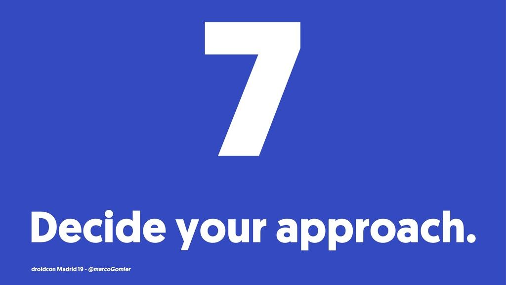 7 Decide your approach. droidcon Madrid 19 - @m...