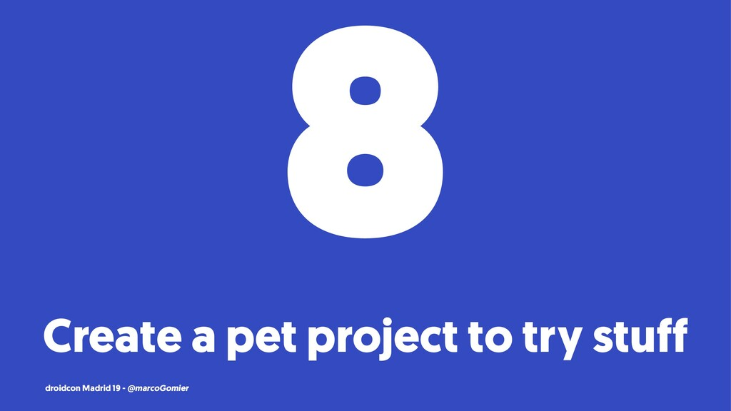 8 Create a pet project to try stuff droidcon Ma...