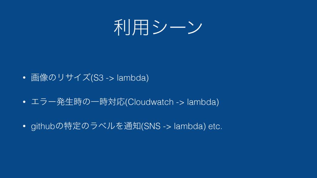 ར༻γʔϯ • ը૾ͷϦαΠζ(S3 -> lambda) • ΤϥʔൃੜͷҰରԠ(Clo...