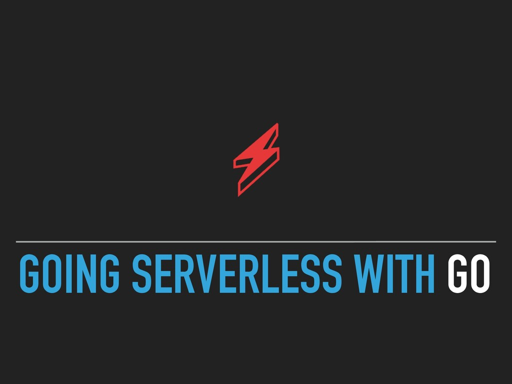 GOING SERVERLESS WITH GO