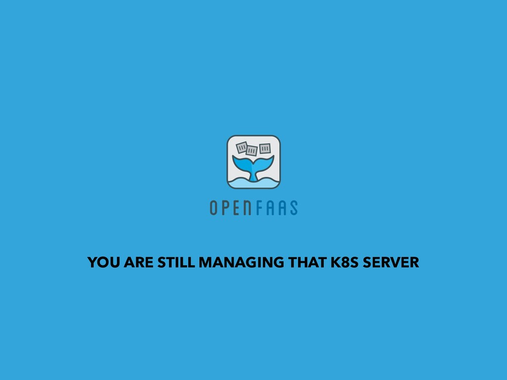 YOU ARE STILL MANAGING THAT K8S SERVER