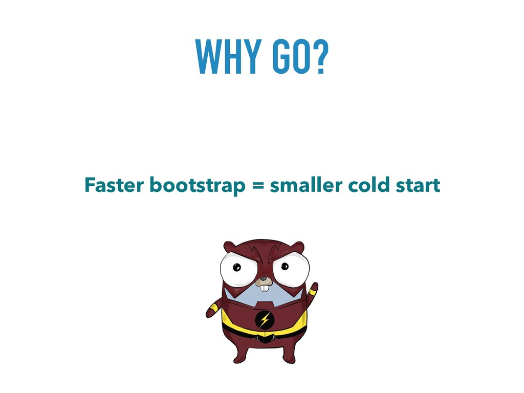 WHY GO? Faster bootstrap = smaller cold start