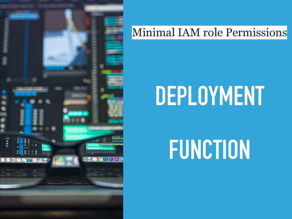 DEPLOYMENT FUNCTION Minimal IAM role Permissions