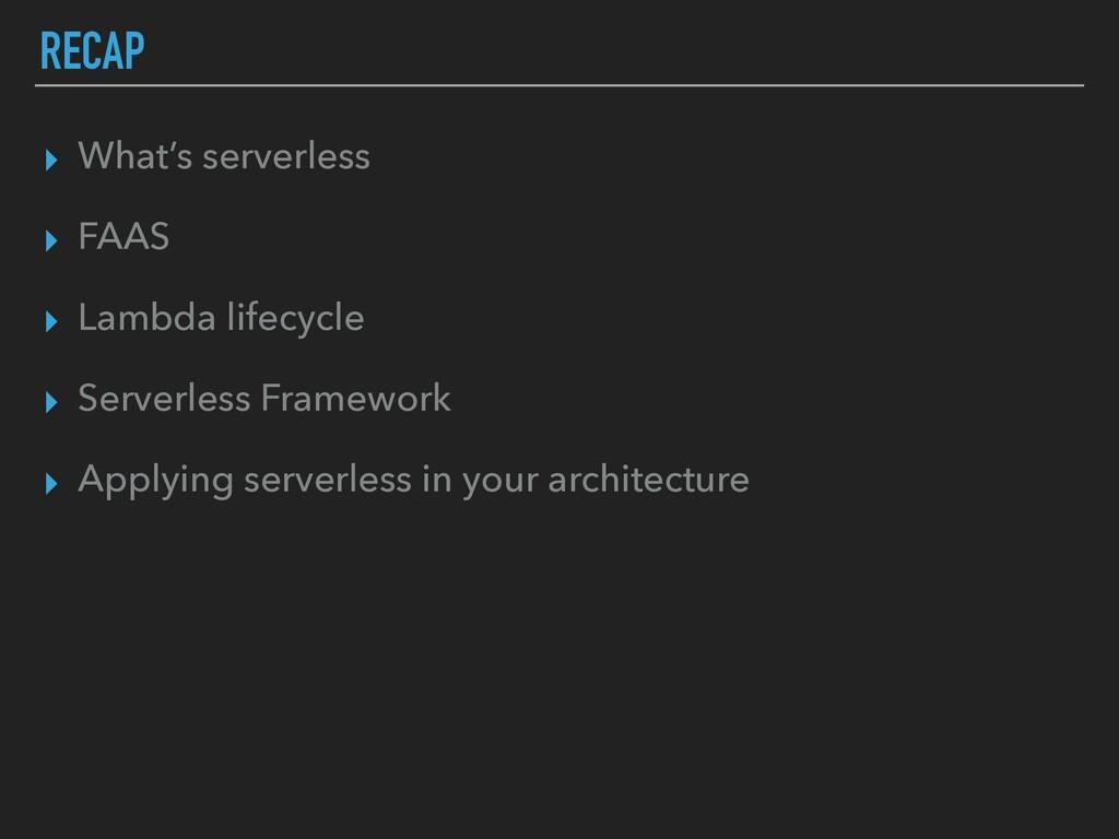 RECAP ▸ What's serverless ▸ FAAS ▸ Lambda lifec...