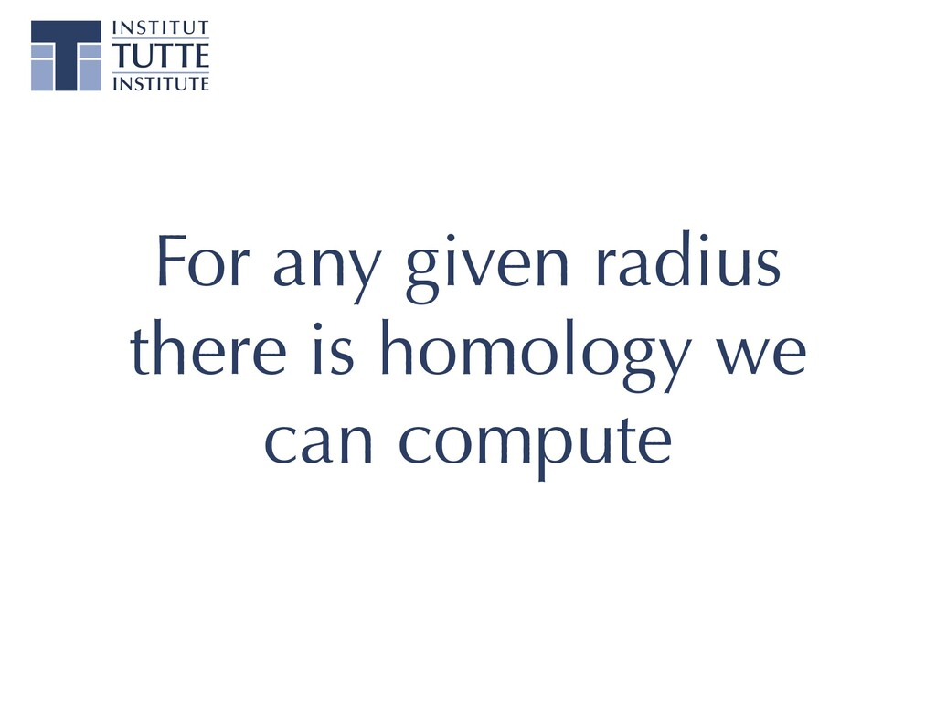 For any given radius there is homology we can c...