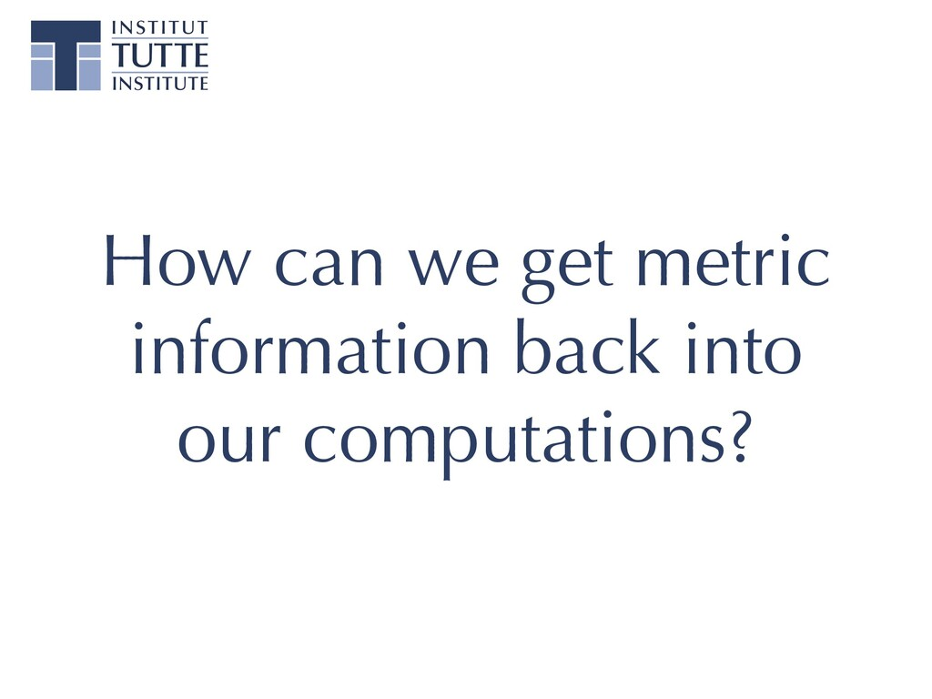 How can we get metric information back into our...