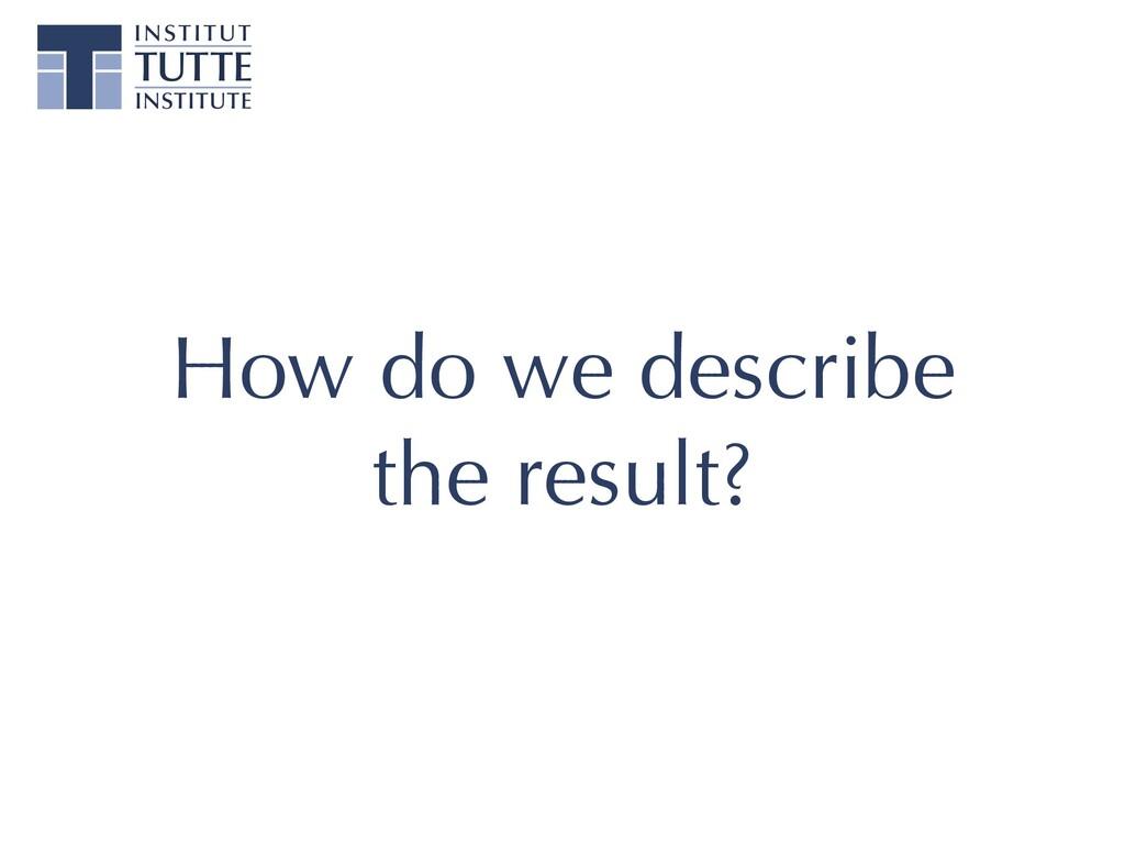 How do we describe the result?